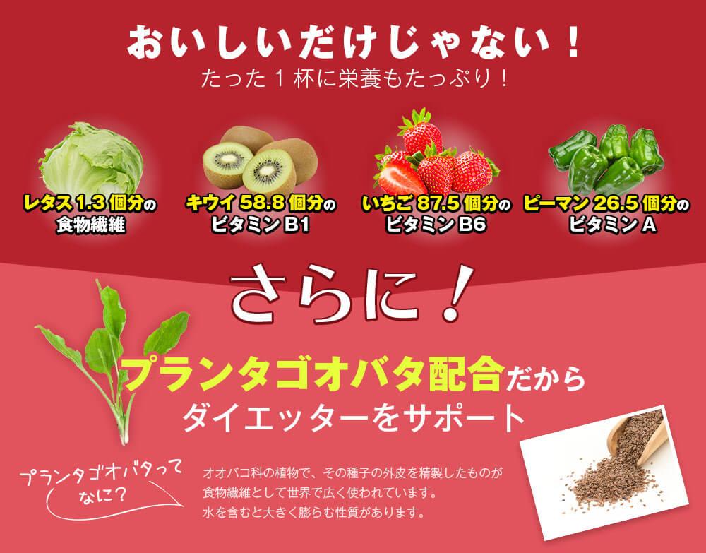おいしいだけじゃない!たった1杯に栄養もたっぷり!レタス1.3個分の食物繊維 キウイ58.8個分のビタミンB1 いちご87.5個分のビタミンB6 ピーマン26.5個分のビタミンA さらに!プランタゴオバタ配合だから食べ過ぎとはサヨナラ!プランタゴオバタとは、オオバコ科の植物で、その種子の外皮を生成したものが食物繊維として世界で広く使われています。水を含むと大きく膨らむ性質があります。